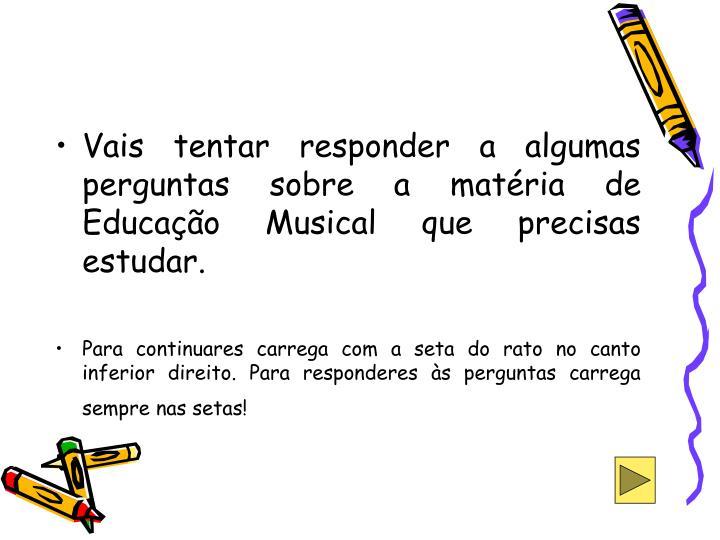 Vais tentar responder a algumas perguntas sobre a matéria de Educação Musical que precisas estudar.