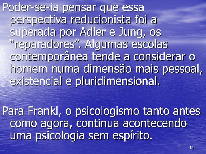 """Poder-se-ia pensar que essa perspectiva reducionista foi a superada por Adler e Jung, os """"reparadores"""". Algumas escolas contemporânea tende a considerar o homem numa dimensão mais pessoal, existencial e pluridimensional."""