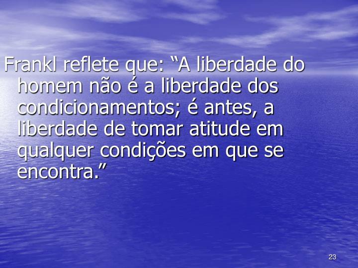 """Frankl reflete que: """"A liberdade do homem não é a liberdade dos condicionamentos; é antes, a liberdade de tomar atitude em qualquer condições em que se encontra."""""""