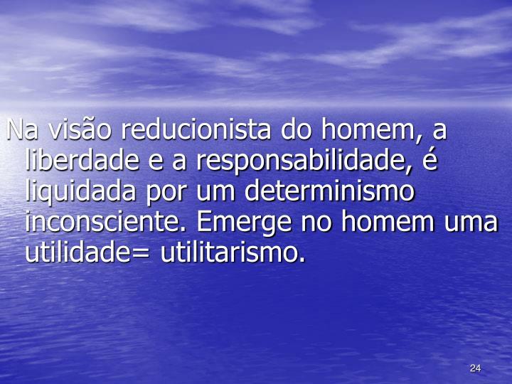 Na visão reducionista do homem, a liberdade e a responsabilidade, é liquidada por um determinismo inconsciente. Emerge no homem uma utilidade= utilitarismo.