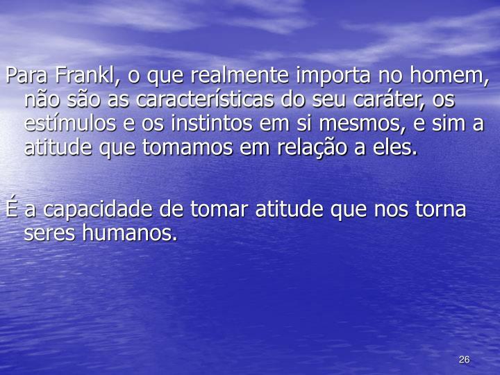 Para Frankl, o que realmente importa no homem, não são as características do seu caráter, os estímulos e os instintos em si mesmos, e sim a atitude que tomamos em relação a eles.