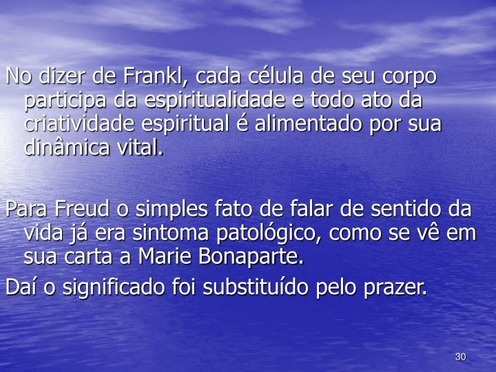 No dizer de Frankl, cada célula de seu corpo participa da espiritualidade e todo ato da criatividade espiritual é alimentado por sua dinâmica vital.