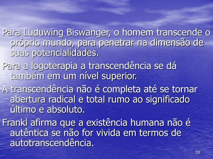 Para Luduwing Biswanger, o homem transcende o próprio mundo, para penetrar na dimensão de suas potencialidades.