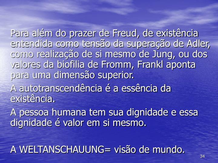 Para além do prazer de Freud, de existência entendida como tensão da superação de Adler, como realização de si mesmo de Jung, ou dos valores da biofilia de Fromm, Frankl aponta para uma dimensão superior.
