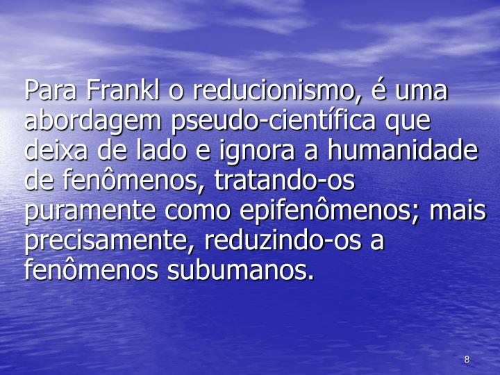 Para Frankl o reducionismo, é uma abordagem pseudo-científica que deixa de lado e ignora a humanidade de fenômenos, tratando-os puramente como epifenômenos; mais precisamente, reduzindo-os a fenômenos subumanos.