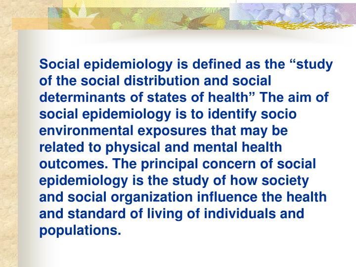 "Social epidemiology is defined as the ""study of the social distribution and social determinants of states of health"" The aim of social epidemiology is to identify socio environmental exposures that may be related to physical and mental health outcomes. The principal concern of social epidemiology is the study of how society and social organization influence the health and standard of living of individuals and populations."