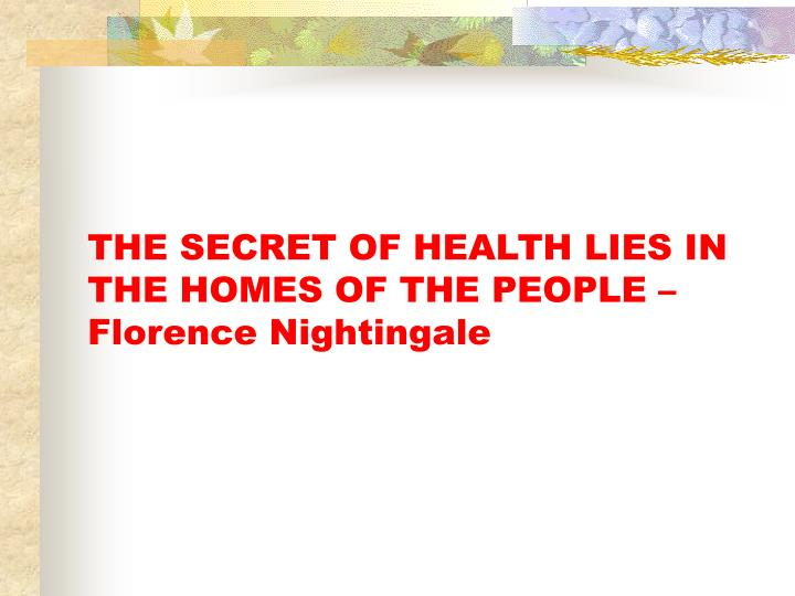 THE SECRET OF HEALTH LIES IN THE HOMES OF THE PEOPLE – Florence Nightingale