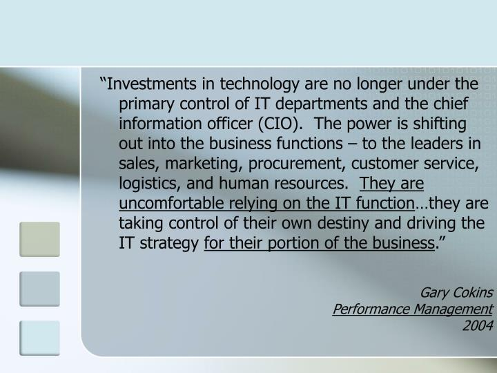 """""""Investments in technology are no longer under the primary control of IT departments and the chief information officer (CIO).  The power is shifting out into the business functions – to the leaders in sales, marketing, procurement, customer service, logistics, and human resources."""
