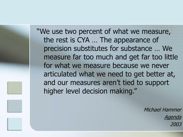 """""""We use two percent of what we measure, the rest is CYA … The appearance of precision substitutes for substance … We measure far too much and get far too little for what we measure because we never articulated what we need to get better at, and our measures aren't tied to support higher level decision making."""""""