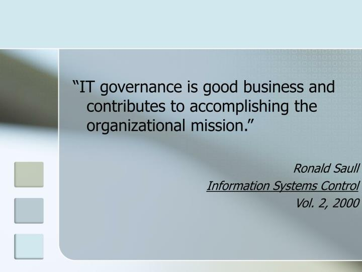 """""""IT governance is good business and contributes to accomplishing the organizational mission."""""""