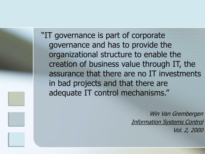 """""""IT governance is part of corporate governance and has to provide the organizational structure to enable the creation of business value through IT, the assurance that there are no IT investments in bad projects and that there are adequate IT control mechanisms."""""""