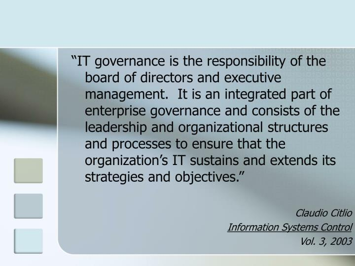 """""""IT governance is the responsibility of the board of directors and executive management.  It is an integrated part of enterprise governance and consists of the leadership and organizational structures and processes to ensure that the organization's IT sustains and extends its strategies and objectives."""""""
