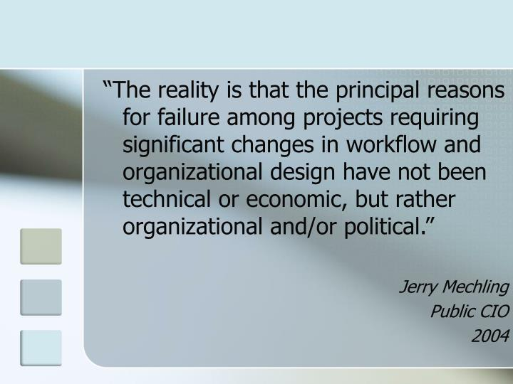 """""""The reality is that the principal reasons for failure among projects requiring significant changes in workflow and organizational design have not been technical or economic, but rather organizational and/or political."""""""