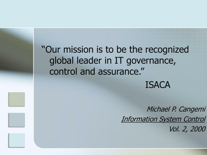 """""""Our mission is to be the recognized global leader in IT governance, control and assurance."""""""