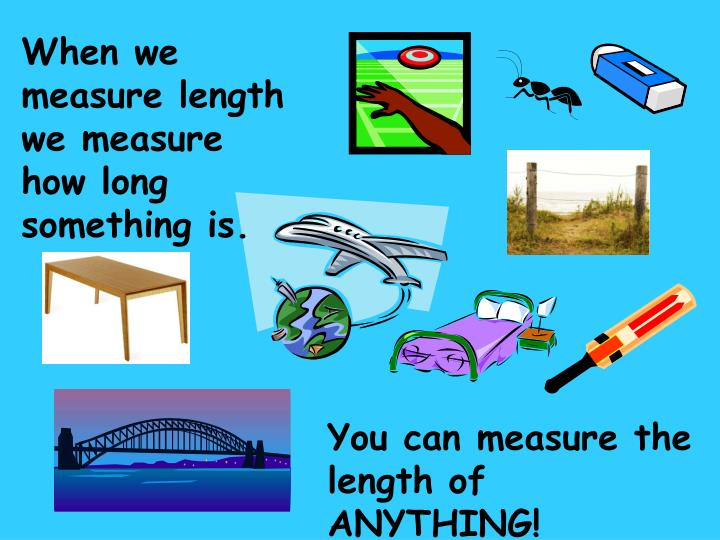 When we measure length we measure how long something is.