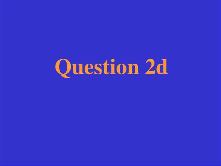 Question 2d