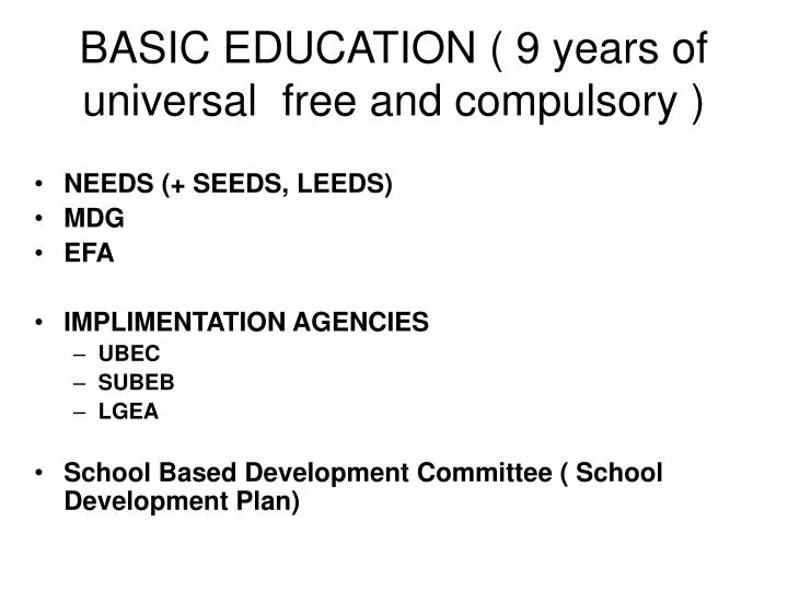 BASIC EDUCATION ( 9 years of universal  free and compulsory )