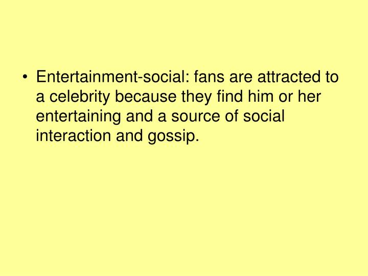 Entertainment-social: fans are attracted to a celebrity because they find him or her entertaining and a source of social interaction and gossip.