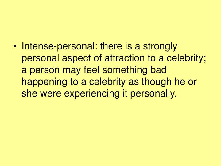 Intense-personal: there is a strongly personal aspect of attraction to a celebrity; a person may feel something bad happening to a celebrity as though he or she were experiencing it personally.