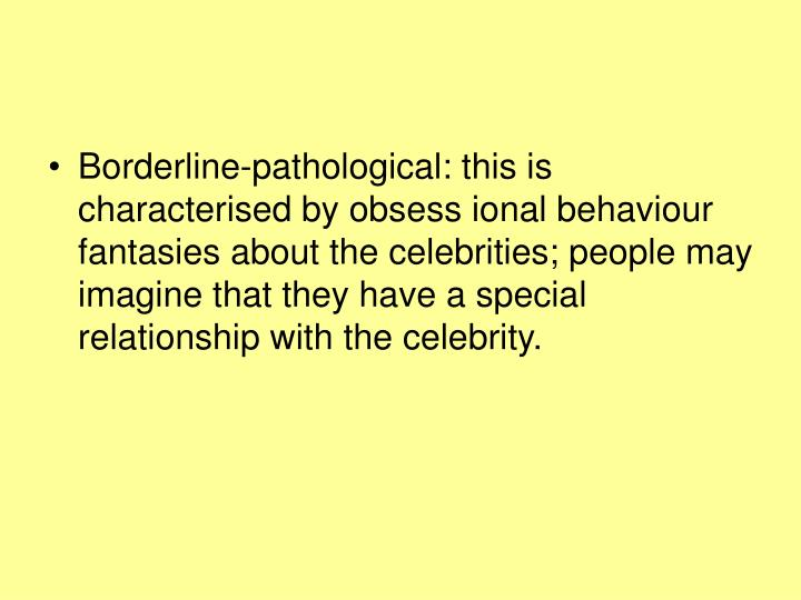 Borderline-pathological: this is characterised by obsess ional behaviour fantasies about the celebrities; people may imagine that they have a special relationship with the celebrity.