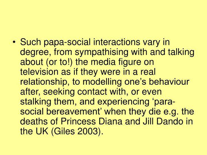 Such papa-social interactions vary in degree, from sympathising with and talking about (or to!) the media figure on television as if they were in a real relationship, to modelling one's behaviour after, seeking contact with, or even stalking them, and experiencing 'para-social bereavement' when they die e.g. the deaths of Princess Diana and Jill Dando in the UK (Giles 2003).