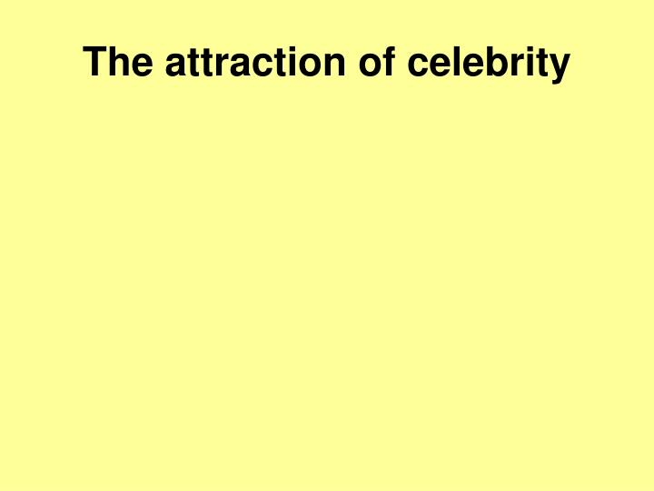 The attraction of celebrity