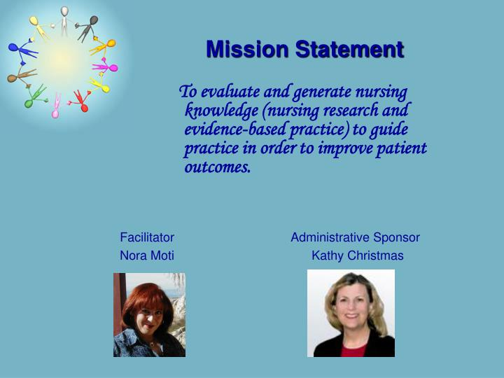 To evaluate and generate nursing knowledge (nursing research and evidence-based practice) to guide practice in order to improve patient outcomes.