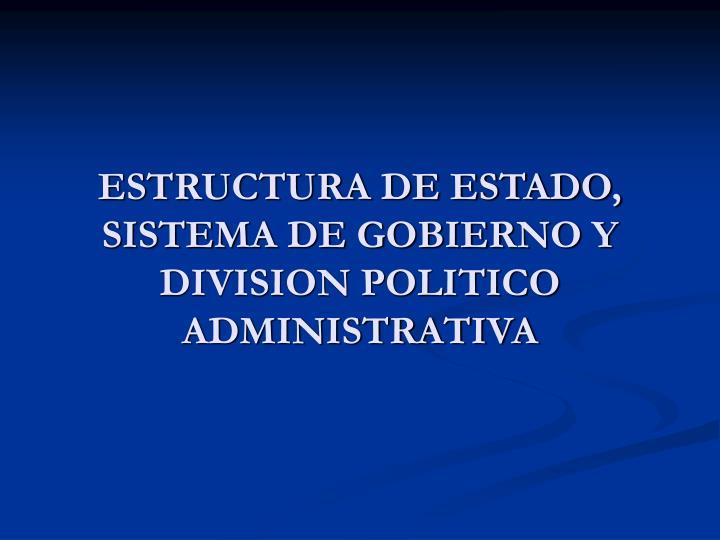 ESTRUCTURA DE ESTADO, SISTEMA DE GOBIERNO Y DIVISION POLITICO ADMINISTRATIVA