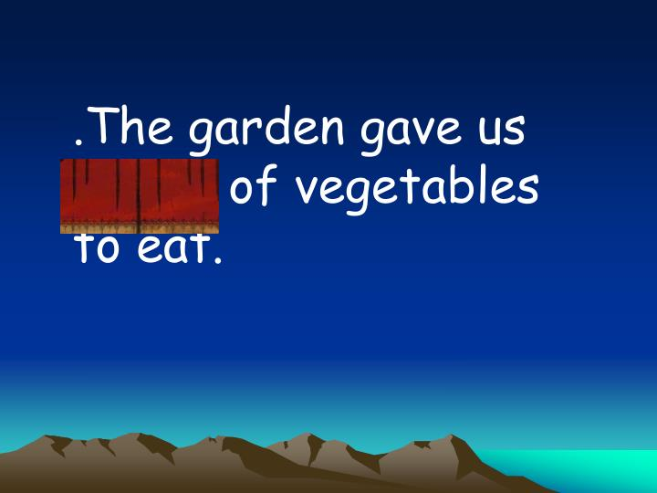 .The garden gave us plenty of vegetables to eat.