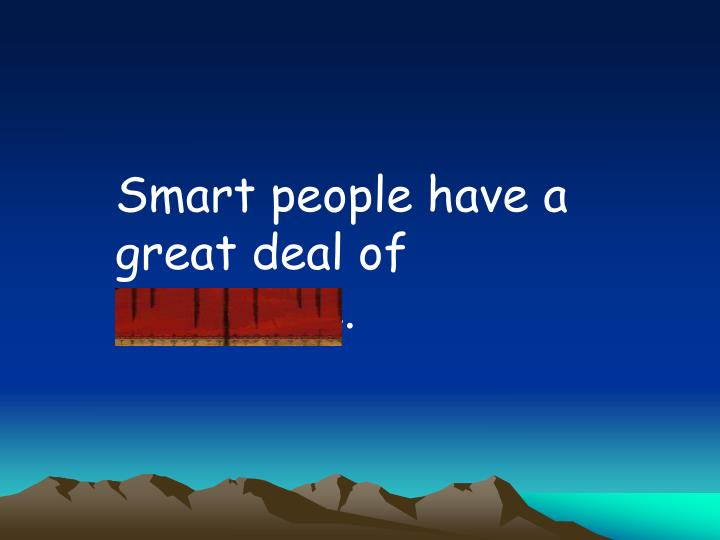 Smart people have a great deal of knowledge.