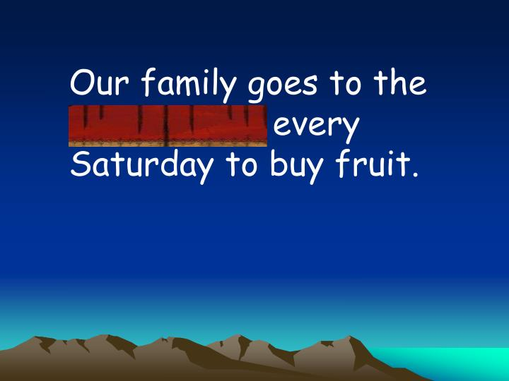 Our family goes to the marketplace every Saturday to buy fruit.