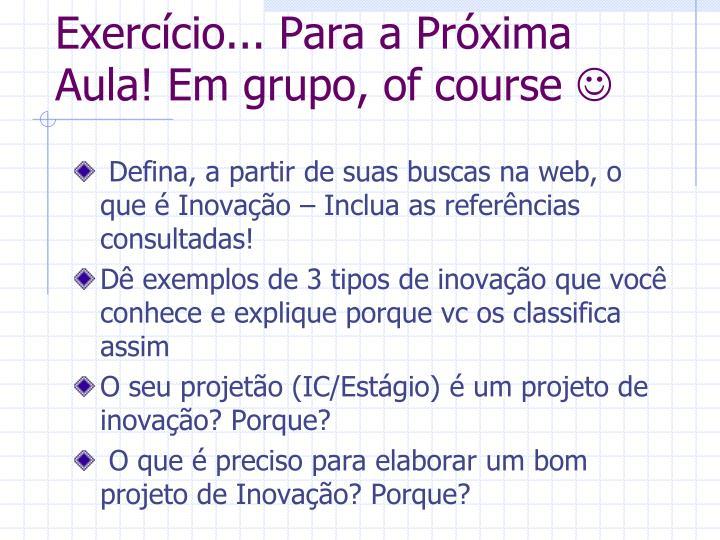 Exercício... Para a Próxima Aula! Em grupo, of course