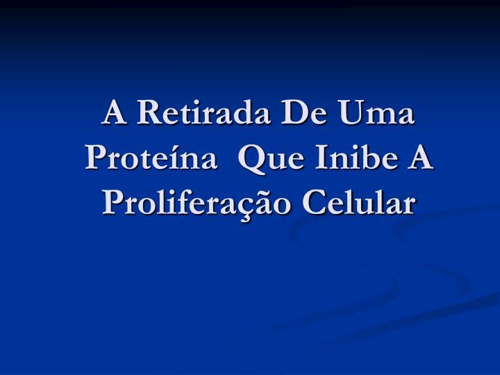 A Retirada De Uma Proteína  Que Inibe A Proliferação Celular