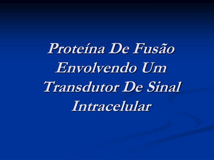 Proteína De Fusão Envolvendo Um Transdutor De Sinal Intracelular