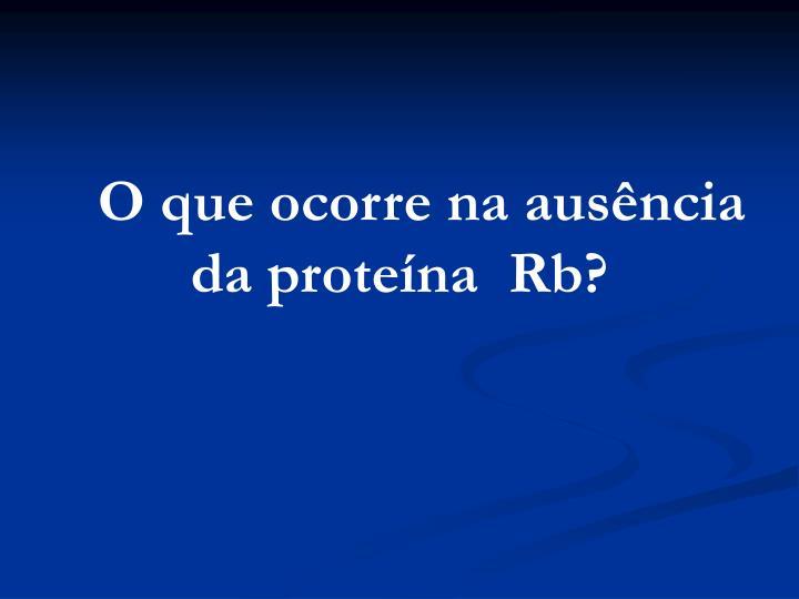 O que ocorre na ausência da proteína  Rb?