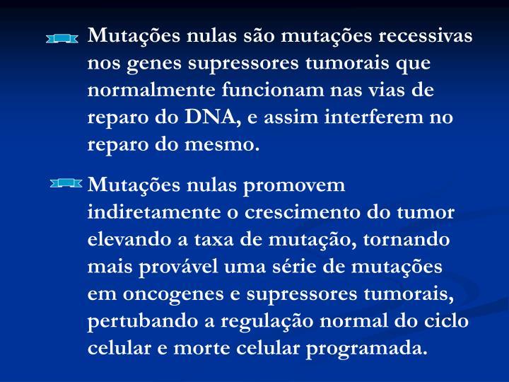 Mutações nulas são mutações recessivas nos genes supressores tumorais que normalmente funcionam nas vias de reparo do DNA, e assim interferem no reparo do mesmo.