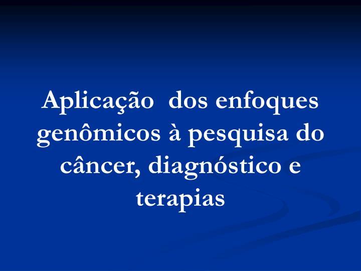 Aplicação  dos enfoques genômicos à pesquisa do câncer, diagnóstico e terapias
