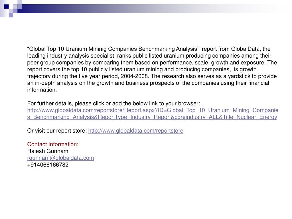 """Global Top 10 Uranium Mininig Companies Benchmarking Analysis'"" report from GlobalData, the leading industry analysis specialist, ranks public listed uranium producing companies among their peer group companies by comparing them based on performance, scale, growth and exposure. The report covers the top 10 publicly listed uranium mining and producing companies, its growth trajectory during the five year period, 2004-2008. The research also serves as a yardstick to provide an in-depth analysis on the growth and business prospects of the companies using their financial information."