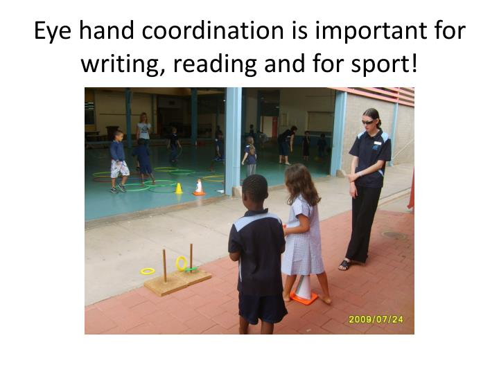 Eye hand coordination is important for writing, reading and for sport!