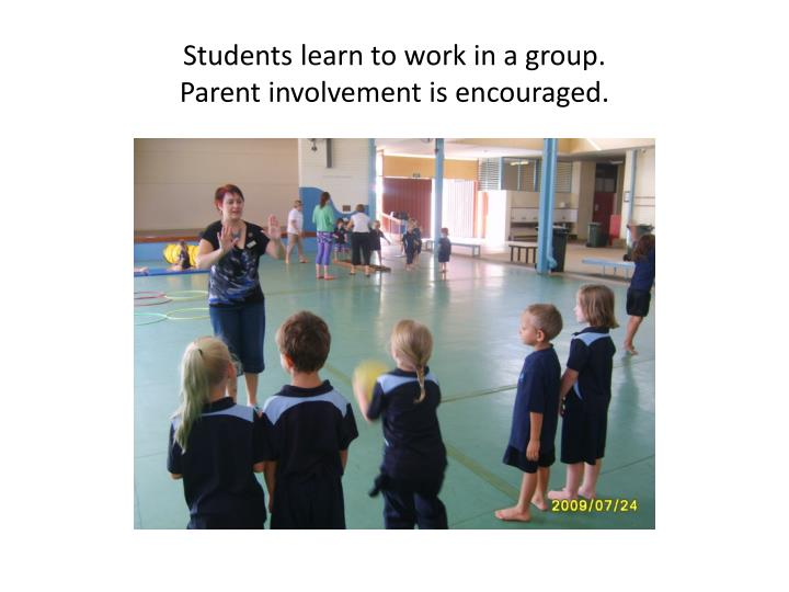 Students learn to work in a group parent involvement is encouraged