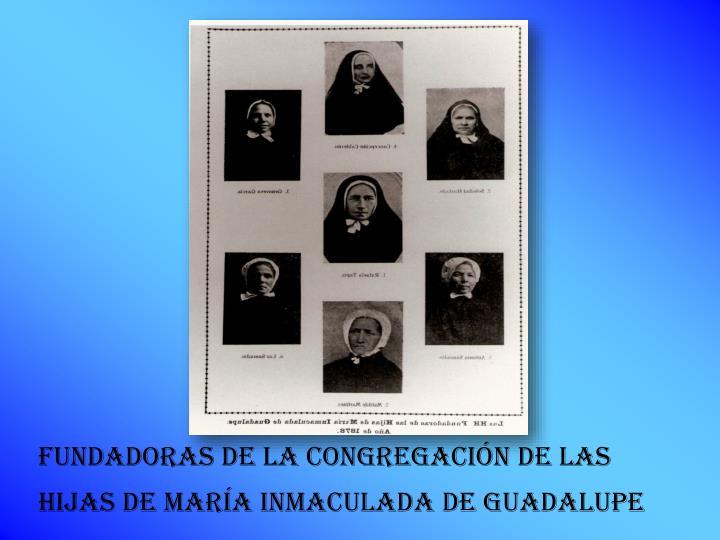 FUNDADORAS DE LA CONGREGACIÓN DE LAS HIJAS DE MARÍA INMACULADA DE GUADALUPE