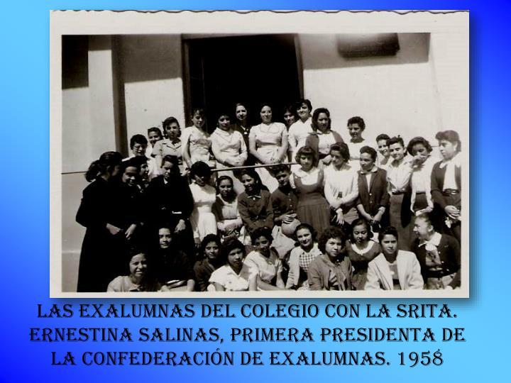 las exalumnas DEL Colegio con la SRITA. ERNESTINA SALINAs, primera PRESIDENTA DE LA CONFEDERACIÓN de exalumnas. 1958