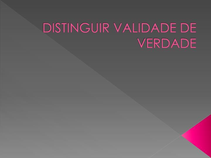 DISTINGUIR VALIDADE DE VERDADE