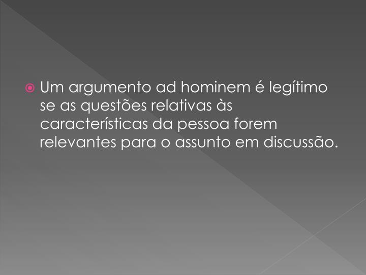 Um argumento ad hominem é legítimo  se as questões relativas às características da pessoa forem relevantes para o assunto em discussão.