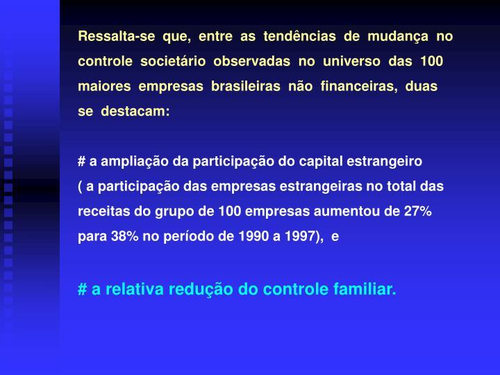 Ressalta-se  que,  entre  as  tendências  de  mudança  no          controle  societário  observadas  no  universo  das  100 maiores  empresas  brasileiras  não  financeiras,  duas                   se  destacam: