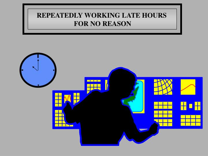 REPEATEDLY WORKING LATE HOURS