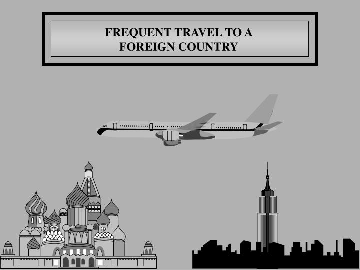 FREQUENT TRAVEL TO A
