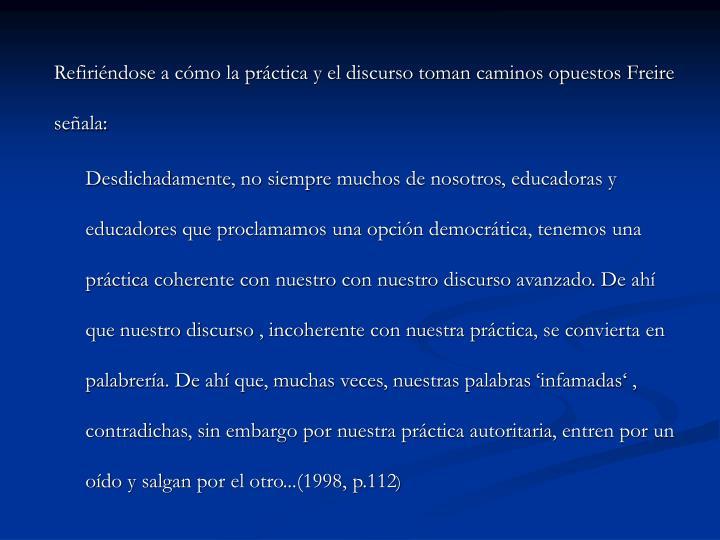 Refiriéndose a cómo la práctica y el discurso toman caminos opuestos Freire señala: