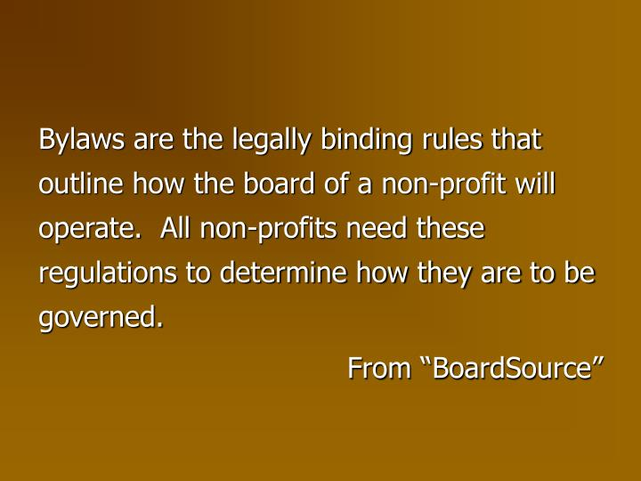 Bylaws are the legally binding rules that outline how the board of a non-profit will operate.  All non-profits need these regulations to determine how they are to be governed.
