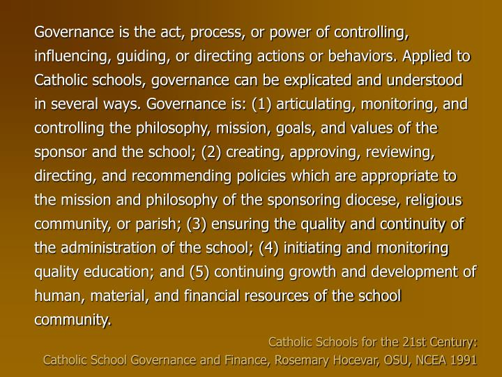 Governance is the act, process, or power of controlling, influencing, guiding, or directing actions or behaviors. Applied to Catholic schools, governance can be explicated and understood in several ways. Governance is: (1) articulating, monitoring, and controlling the philosophy, mission, goals, and values of the sponsor and the school; (2) creating, approving, reviewing, directing, and recommending policies which are appropriate to the mission and philosophy of the sponsoring diocese, religious community, or parish; (3) ensuring the quality and continuity of the administration of the school; (4) initiating and monitoring quality education; and (5) continuing growth and development of human, material, and financial resources of the school community.